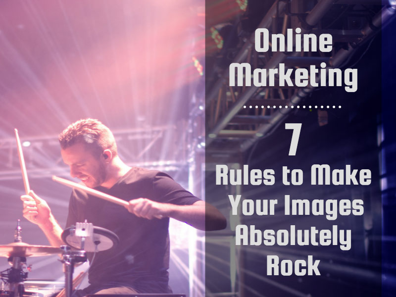 Digital Marketing: 7 Rules to Make Your Images Absolutely Rock